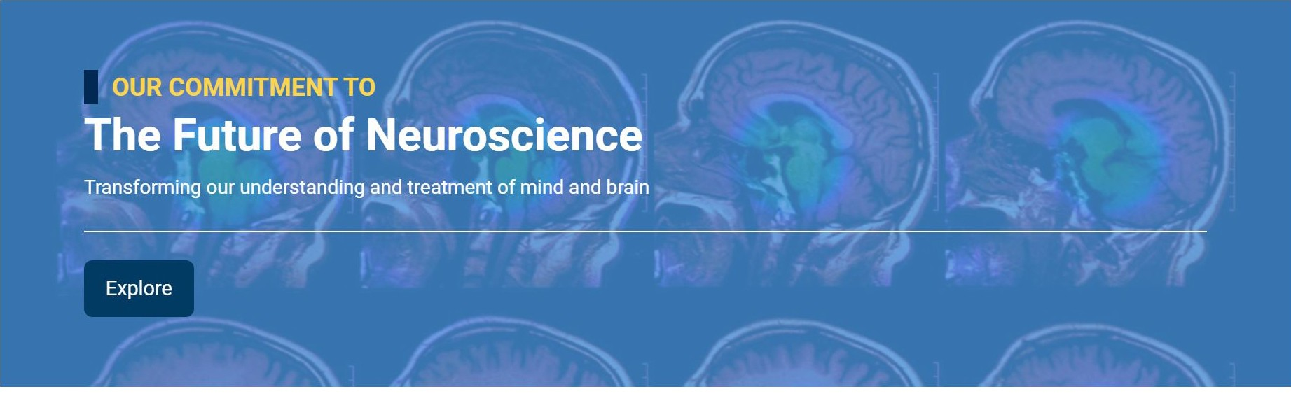 OUR COMMITMENT TO The Future of Neuroscience Transforming our understanding and treatment of mind and brain